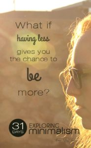 What if having less gives you the chance to BE more?   31 Days Exploring Minimalism   simple living