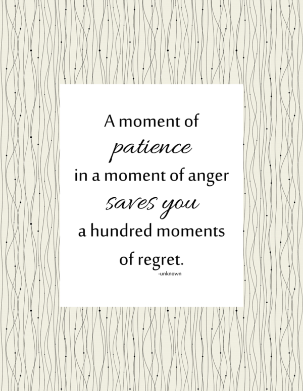 A moment of patience in a moment of anger saves you a hundred moments of regret. ~unknown | inspirational quote, printable | Teaching Kids Self-Control